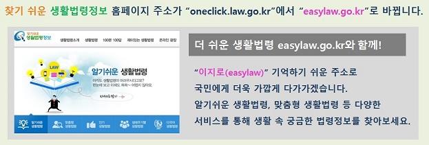 찾기 쉬운 생활법령정보 홈페이지 주소가 oneclick.law.go.kr에서 easylaw.go.kr로 바뀝니다. 더 쉬운 생활법령정보 easylaw.go.kr와 함께 이지로(easylaw)기억하기 쉬운 주소로 국민에게 더우 가깝게 다가가겠습니다. 알기쉬운 생활법령, 맞춤형 생활법령 등 다양한 서비슬 통해 생활 속 궁금한 법령정보를 찾아보세요.